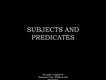 Geschke--English IV Grammar Unit--Subjects and Predicates SUBJECTS AND PREDICATES.
