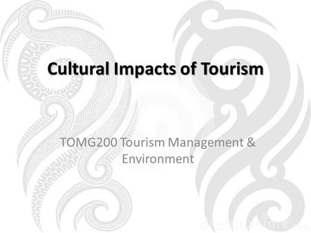 Cultural Impacts of Tourism TOMG200 Tourism Management & Environment.