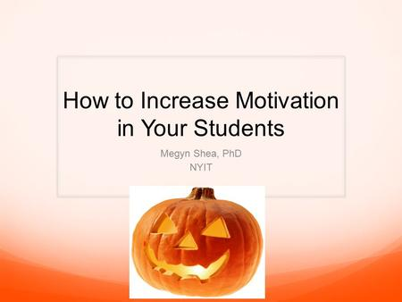 How to Increase Motivation in Your Students Megyn Shea, PhD NYIT.