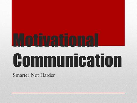 Motivational Communication Smarter Not Harder. Who Is Here? Name Role/Position/Responsibilities Hope to Get From Training.