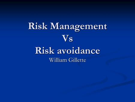 Risk Management Vs Risk avoidance William Gillette.
