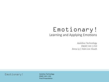 Emotionary! Assistive Technology ENGR 110 / 210 Final Presentation Emotionary! Assistive Technology ENGR 110 | 210 Anna Ly | Hain-Lee Hsueh Learning and.