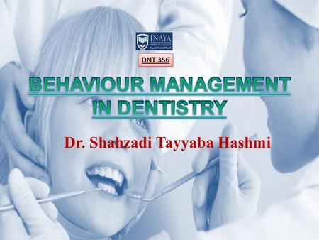 Dr. Shahzadi Tayyaba Hashmi DNT 356. BEHAVIOUR MANAGEMENT Behaviour management is as much a clinical skill as it is a science It is meant to develop a.