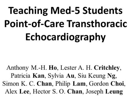 Teaching Med-5 Students Point-of-Care Transthoracic Echocardiography Anthony M.-H. Ho, Lester A. H. Critchley, Patricia Kan, Sylvia Au, Siu Keung Ng, Simon.