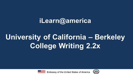 Embassy of the United States of America University of California – Berkeley College Writing 2.2x.