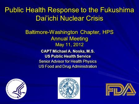 Public Health Response to the Fukushima Dai'ichi Nuclear Crisis Baltimore-Washington Chapter, HPS Annual Meeting May 11, 2012 CAPT Michael A. Noska, M.S.