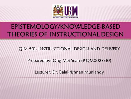 QIM 501- INSTRUCTIONAL DESIGN AND DELIVERY Prepared by: Ong Mei Yean (P-QM0023/10) Lecturer: Dr. Balakrishnan Muniandy EPISTEMOLOGY/KNOWLEDGE-BASED THEORIES.