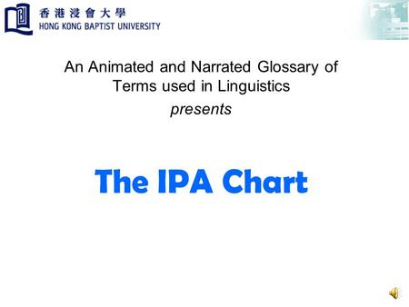 The IPA Chart An Animated and Narrated Glossary of Terms used in Linguistics presents.