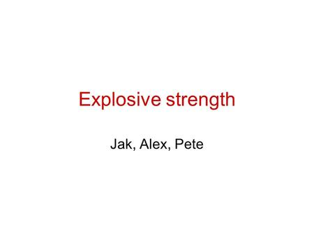 Explosive strength Jak, Alex, Pete.