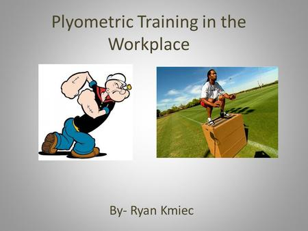 Plyometric Training in the Workplace By- Ryan Kmiec.