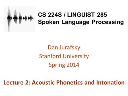 CS 224S / LINGUIST 285 Spoken Language Processing Dan Jurafsky Stanford University Spring 2014 Lecture 2: Acoustic Phonetics and Intonation.