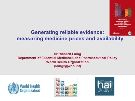 1 Generating reliable evidence: measuring medicine prices and availability Dr Richard Laing Department of Essential Medicines and Pharmaceutical Policy.