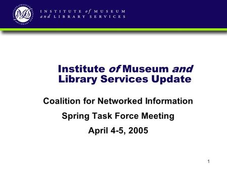 1 Institute of Museum and Library Services Update Coalition for Networked Information Spring Task Force Meeting April 4-5, 2005.