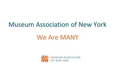 Museum Association of New York We Are MANY. Our Mission and Vision MANY's vision is to strengthen and connect the museums, and museum professionals of.