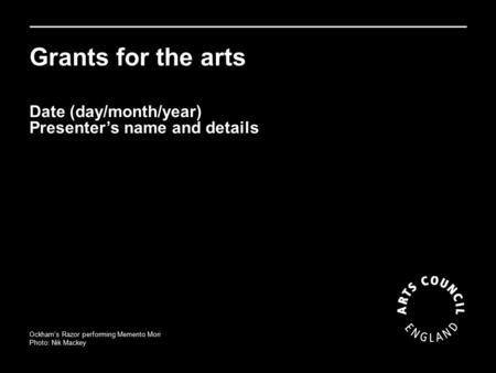 Grants for the arts Ockham's Razor performing Memento Mori Photo: Nik Mackey Date (day/month/year) Presenter's name and details.