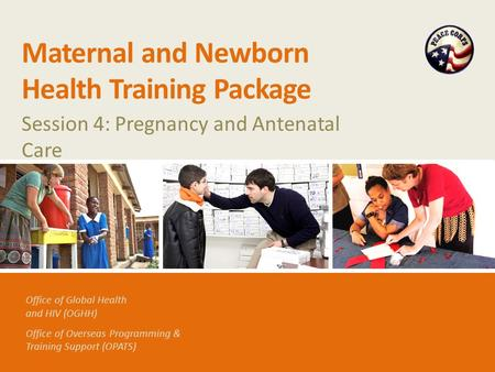 Office of Global Health and HIV (OGHH) Office of Overseas Programming & Training Support (OPATS) Maternal and Newborn Health Training Package Session 4: