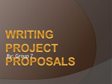 By: Group 7. What is Project Proposal?  Project proposals are documents designed to present a plan of action, outline the reasons why the action is necessary,