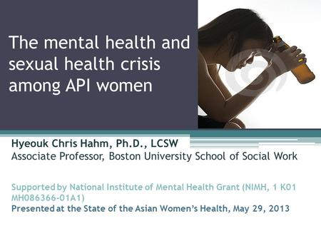 The mental health and sexual health crisis among API women Hyeouk Chris Hahm, Ph.D., LCSW Associate Professor, Boston University School of Social Work.
