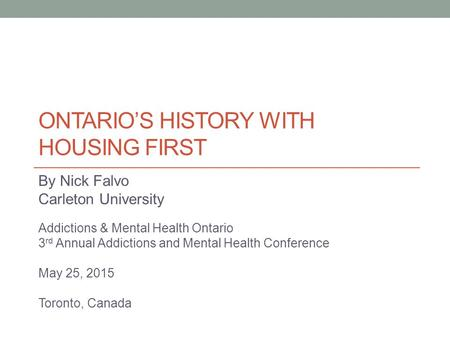 ONTARIO'S HISTORY WITH HOUSING FIRST By Nick Falvo Carleton University Addictions & Mental Health Ontario 3 rd Annual Addictions and Mental Health Conference.