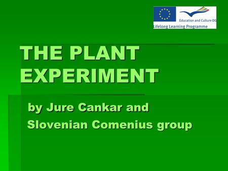 THE PLANT EXPERIMENT by Jure Cankar and Slovenian Comenius group THE PLANT EXPERIMENT by Jure Cankar and Slovenian Comenius group.