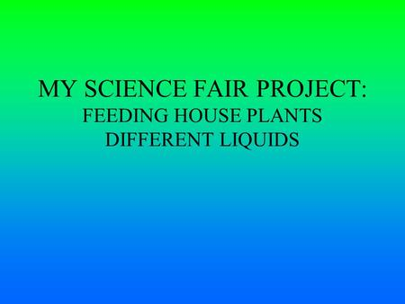 MY SCIENCE FAIR PROJECT: FEEDING HOUSE PLANTS DIFFERENT LIQUIDS.