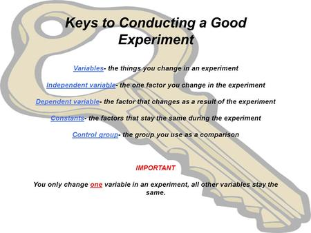 Keys to Conducting a Good Experiment   Variables- the things you change in an experiment   Independent variable- the one factor you change in the experiment.