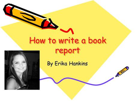 How to write a book report By Erika Hankins First step: Choose a book Pride and Prejudice by Jane Austin Frankenstein by Mary Shelley Romeo and Juliet.