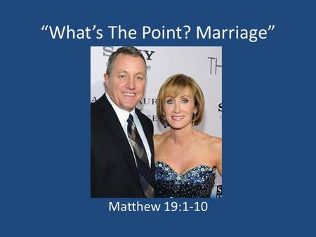 """What's The Point? Marriage"" Matthew 19:1-10. God Designed Marriage To Be A Permanent Union Matthew 19:3-6, Matthew 19:9 Romans 7:2-3; 1 Corinthians 7:39."