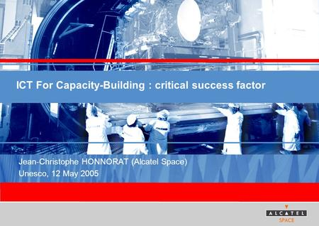 ICT For Capacity-Building : critical success factor Jean-Christophe HONNORAT (Alcatel Space) Unesco, 12 May 2005.