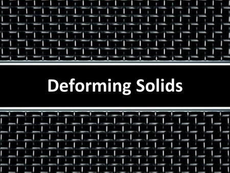 Deforming Solids. Stretching a spring Strain energy Stretching materials Describing deformation.