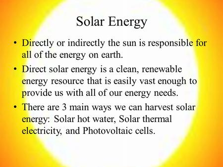Solar Energy Directly or indirectly the sun is responsible for all of the energy on earth. Direct solar energy is a clean, renewable energy resource that.