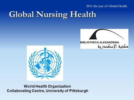 Global Nursing Health World Health Organization Collaborating Centre, University of Pittsburgh 2011 the year of Global Health.