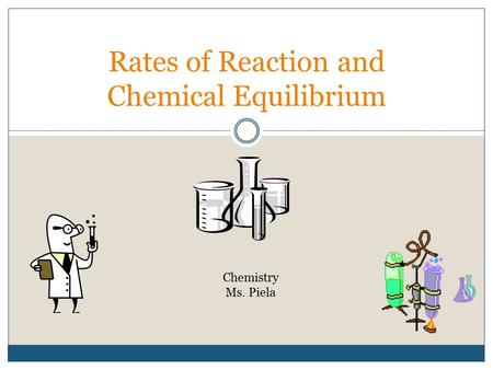 Rates of Reaction and Chemical Equilibrium Chemistry Ms. Piela.
