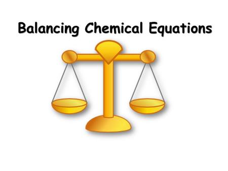 Balancing Chemical Equations. CA Standards Students know how to describe chemical reactions by writing balanced equations.