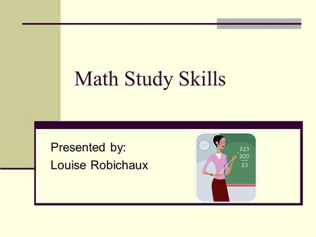 Math Study Skills Presented by: Louise Robichaux.