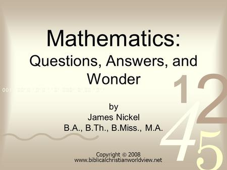 Mathematics: Questions, Answers, and Wonder by James Nickel B.A., B.Th., B.Miss., M.A. Copyright  2008 www.biblicalchristianworldview.net.