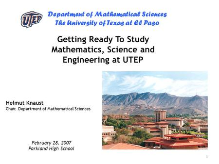 Department of Mathematical Sciences The University of Texas at El Paso 1 Getting Ready To Study Mathematics, Science and Engineering at UTEP Helmut Knaust.