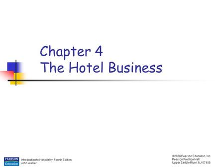 Introduction to Hospitality, Fourth Edition John Walker ©2006 Pearson Education, Inc. Pearson Prentice Hall Upper Saddle River, NJ 07458 Chapter 4 The.