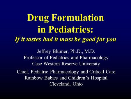 Drug Formulation in Pediatrics: If it tastes bad it must be good for you Jeffrey Blumer, Ph.D., M.D. Professor of Pediatrics and Pharmacology Case Western.