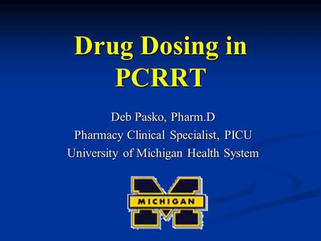 Drug Dosing in PCRRT Deb Pasko, Pharm.D Pharmacy Clinical Specialist, PICU University of Michigan Health System.