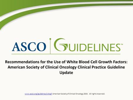 Www.asco.org/guidelines/wbcgfwww.asco.org/guidelines/wbcgf American Society of Clinical Oncology 2015. All rights reserved. Recommendations for the Use.