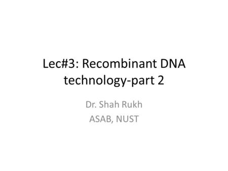 Lec#3: Recombinant DNA technology-part 2 Dr. Shah Rukh ASAB, NUST.