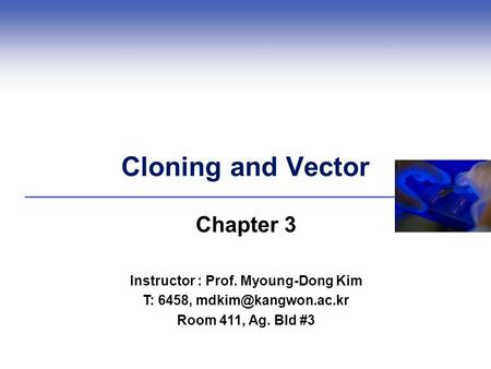 Cloning and Vector Chapter 3 Instructor : Prof. Myoung-Dong Kim T: 6458, Room 411, Ag. Bld #3.