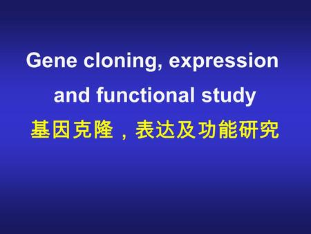 Gene cloning, expression and functional study 基因克隆,表达及功能研究.