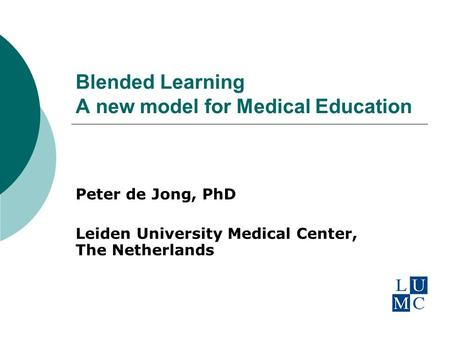 Blended Learning A new model for Medical Education Peter de Jong, PhD Leiden University Medical Center, The Netherlands.