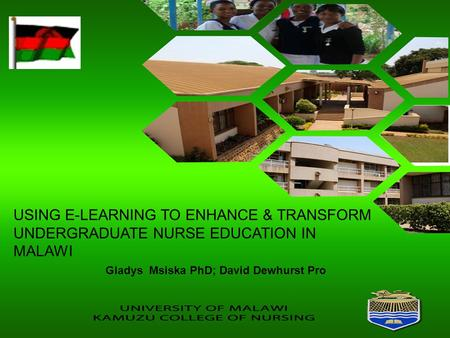 USING E-LEARNING TO ENHANCE & TRANSFORM UNDERGRADUATE NURSE EDUCATION IN MALAWI Gladys Msiska PhD; David Dewhurst Pro.