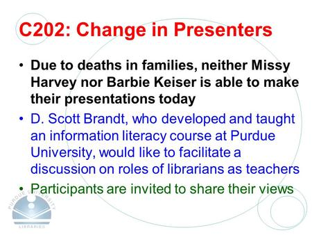 C202: Change in Presenters Due to deaths in families, neither Missy Harvey nor Barbie Keiser is able to make their presentations today D. Scott Brandt,