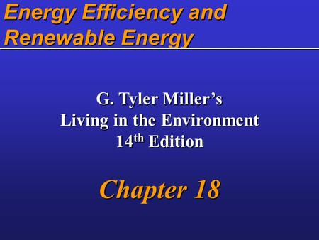 <strong>Energy</strong> Efficiency and <strong>Renewable</strong> <strong>Energy</strong> G. Tyler Miller's Living in the Environment 14 th Edition Chapter 18 G. Tyler Miller's Living in the Environment.