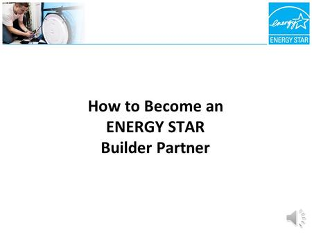 How to Become an ENERGY STAR Builder Partner The ENERGY STAR Builder Advantage 1)Market Differentiation and Recognition 2)Enhanced Customer Satisfaction.