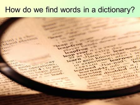 How do we find words in a dictionary? Look at the first page of the dictionary in front of you. What do you notice about the words? You should have seen.